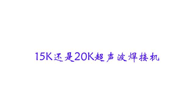 15K与20K超声波焊接机频率选择
