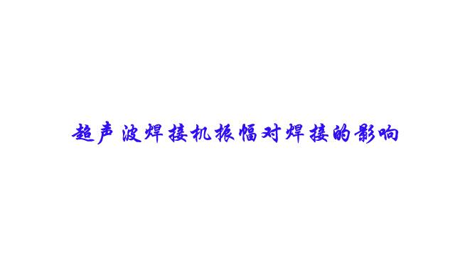 超声波焊接机振幅对焊接的影响